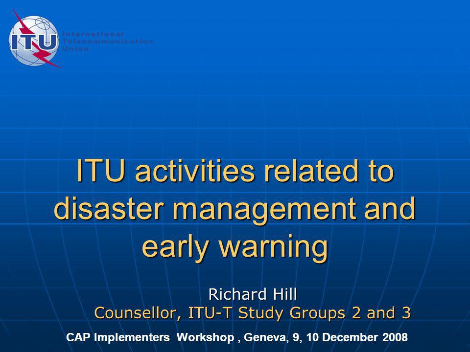 ITU activities related to disaster management and early warning Richard Hill Counsellor, ITU-T Study Groups 2 and 3 CAP Implementers Workshop, Geneva,