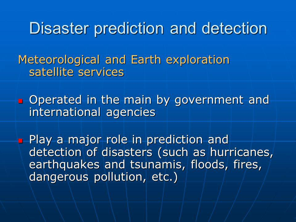 Disaster prediction and detection Meteorological and Earth exploration satellite services Operated in the main by government and international agencie