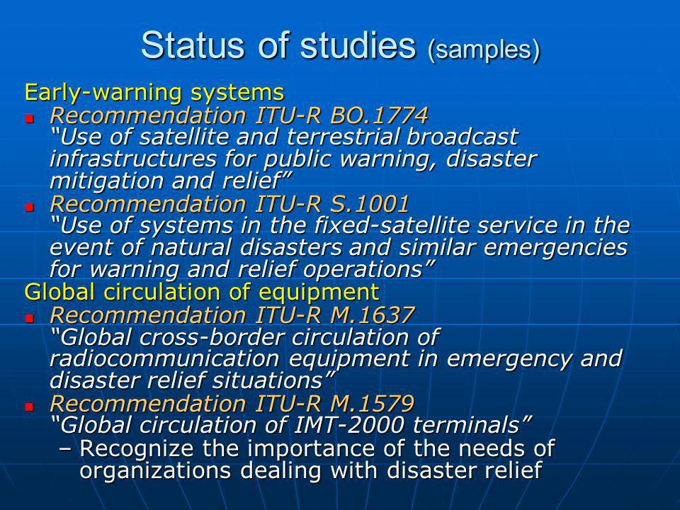 Status of studies (samples) Early-warning systems Recommendation ITU-R BO.1774Use of satellite and terrestrial broadcast infrastructures for public wa