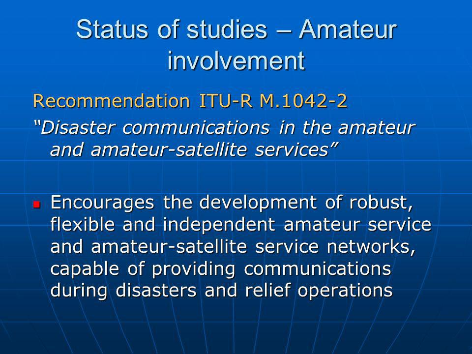 Status of studies – Amateur involvement Recommendation ITU-R M.1042-2 Disaster communications in the amateur and amateur-satellite services Encourages