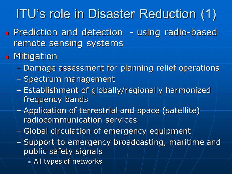 ITUs role in Disaster Reduction (2) Preparedness Preparedness –Radio spectrum to be used for relief operations –Standards for public telecommunication services International emergency for preference scheme for disaster relief International emergency for preference scheme for disaster relief Message broadcast Message broadcast –Global network security –Interoperability of telecom networks
