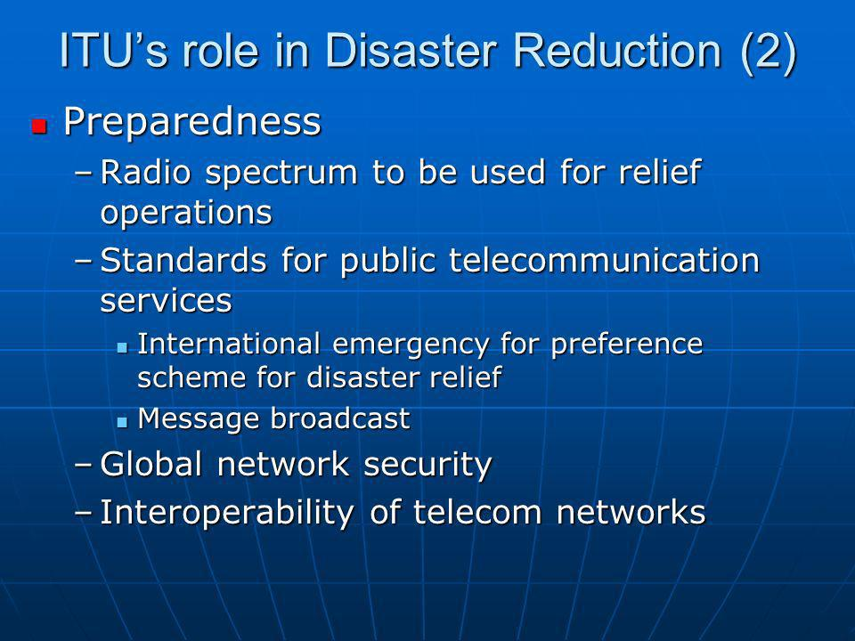 ITUs role in Disaster Reduction (3) Response Response –Appropriate project management techniques –Legal and regulatory issues (Tampere + GSR) –Universal access (early warning) –Capacity building (preparedness) –Relief (response) –Reconstruction –Partnerships (e.g., INMARSAT, WMO, WGET, OCHA, IARU)