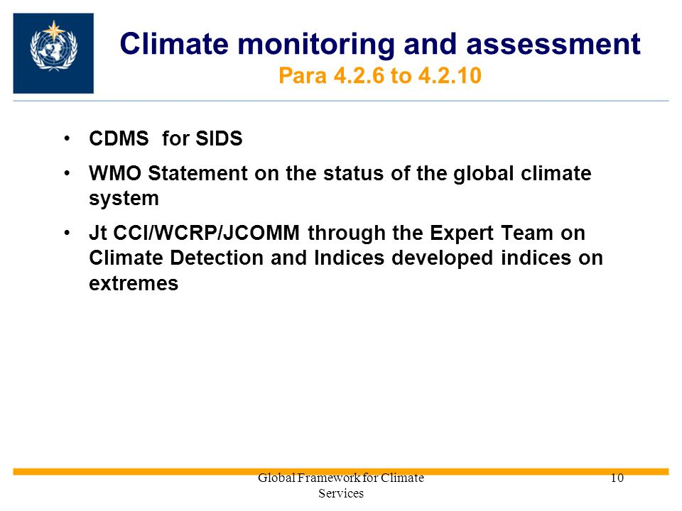 Global Framework for Climate Services 10 Climate monitoring and assessment Para 4.2.6 to 4.2.10 CDMS for SIDS WMO Statement on the status of the global climate system Jt CCl/WCRP/JCOMM through the Expert Team on Climate Detection and Indices developed indices on extremes