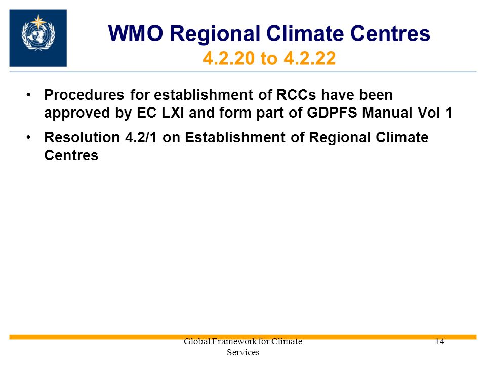 Global Framework for Climate Services 14 WMO Regional Climate Centres 4.2.20 to 4.2.22 Procedures for establishment of RCCs have been approved by EC L