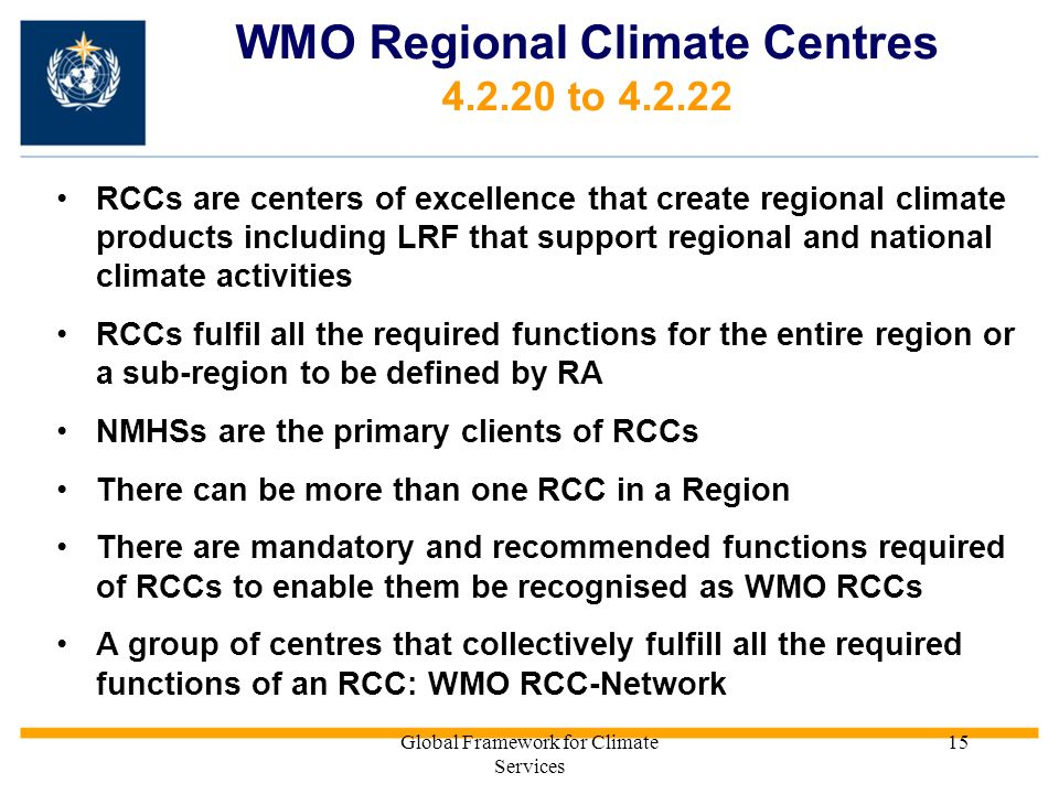Global Framework for Climate Services 15 WMO Regional Climate Centres 4.2.20 to 4.2.22 RCCs are centers of excellence that create regional climate products including LRF that support regional and national climate activities RCCs fulfil all the required functions for the entire region or a sub-region to be defined by RA NMHSs are the primary clients of RCCs There can be more than one RCC in a Region There are mandatory and recommended functions required of RCCs to enable them be recognised as WMO RCCs A group of centres that collectively fulfill all the required functions of an RCC: WMO RCC-Network