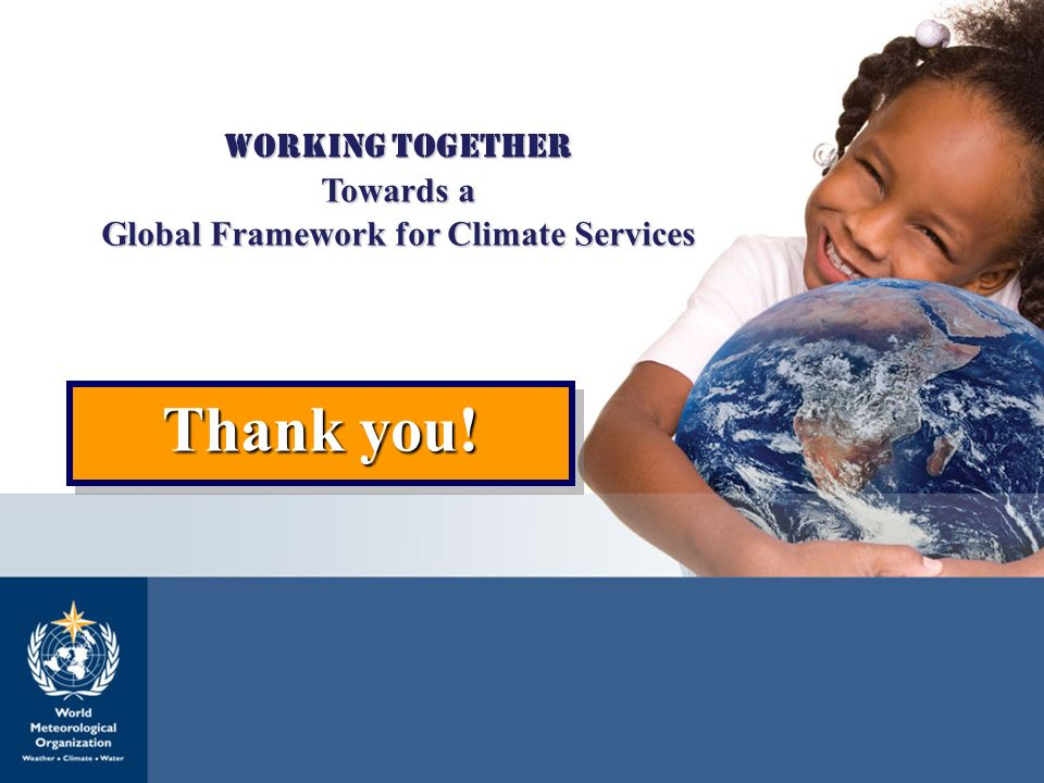 Global Framework for Climate Services 18 WORKING TOGETHER Towards a Global Framework for Climate Services Thank you!