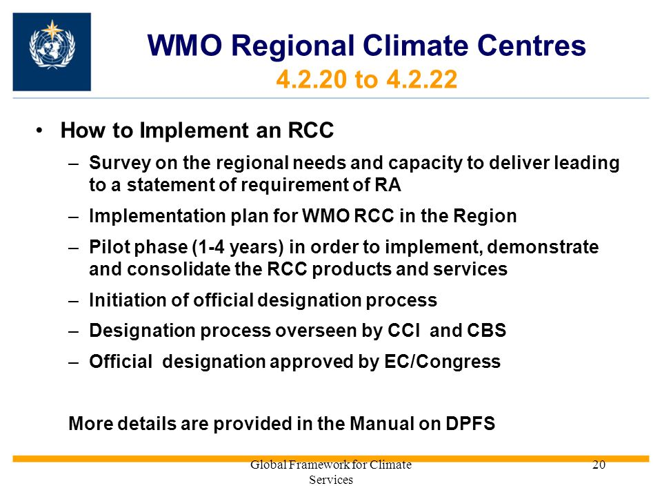 Global Framework for Climate Services 20 WMO Regional Climate Centres 4.2.20 to 4.2.22 How to Implement an RCC –Survey on the regional needs and capacity to deliver leading to a statement of requirement of RA –Implementation plan for WMO RCC in the Region –Pilot phase (1-4 years) in order to implement, demonstrate and consolidate the RCC products and services –Initiation of official designation process –Designation process overseen by CCl and CBS –Official designation approved by EC/Congress More details are provided in the Manual on DPFS