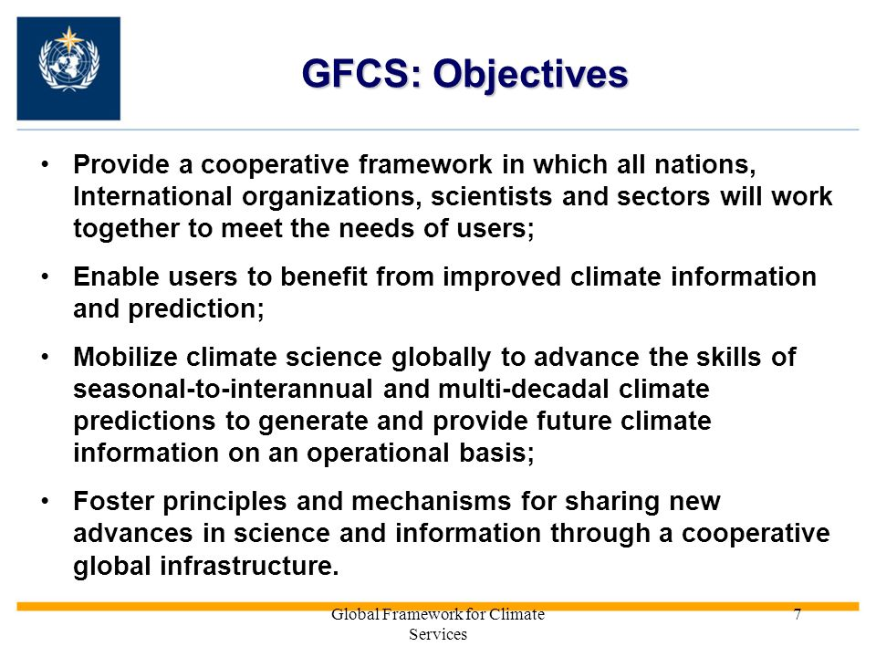 Global Framework for Climate Services 7 GFCS: Objectives Provide a cooperative framework in which all nations, International organizations, scientists and sectors will work together to meet the needs of users; Enable users to benefit from improved climate information and prediction; Mobilize climate science globally to advance the skills of seasonal-to-interannual and multi-decadal climate predictions to generate and provide future climate information on an operational basis; Foster principles and mechanisms for sharing new advances in science and information through a cooperative global infrastructure.