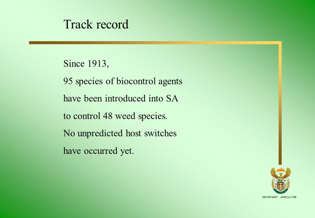 DEPARTMENT: AGRICULTURE Track record Since 1913, 95 species of biocontrol agents have been introduced into SA to control 48 weed species. No unpredict