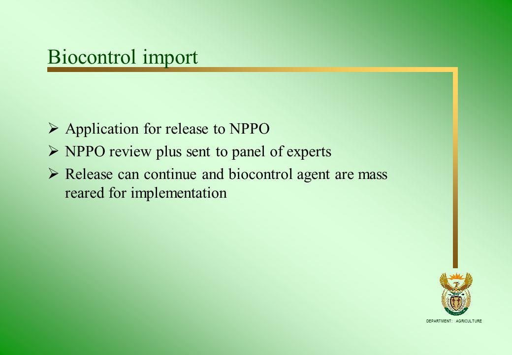 DEPARTMENT: AGRICULTURE Biocontrol import Application for release to NPPO NPPO review plus sent to panel of experts Release can continue and biocontro