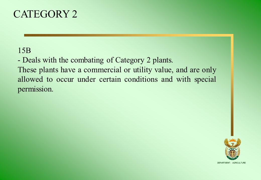 DEPARTMENT: AGRICULTURE 15B - Deals with the combating of Category 2 plants. These plants have a commercial or utility value, and are only allowed to