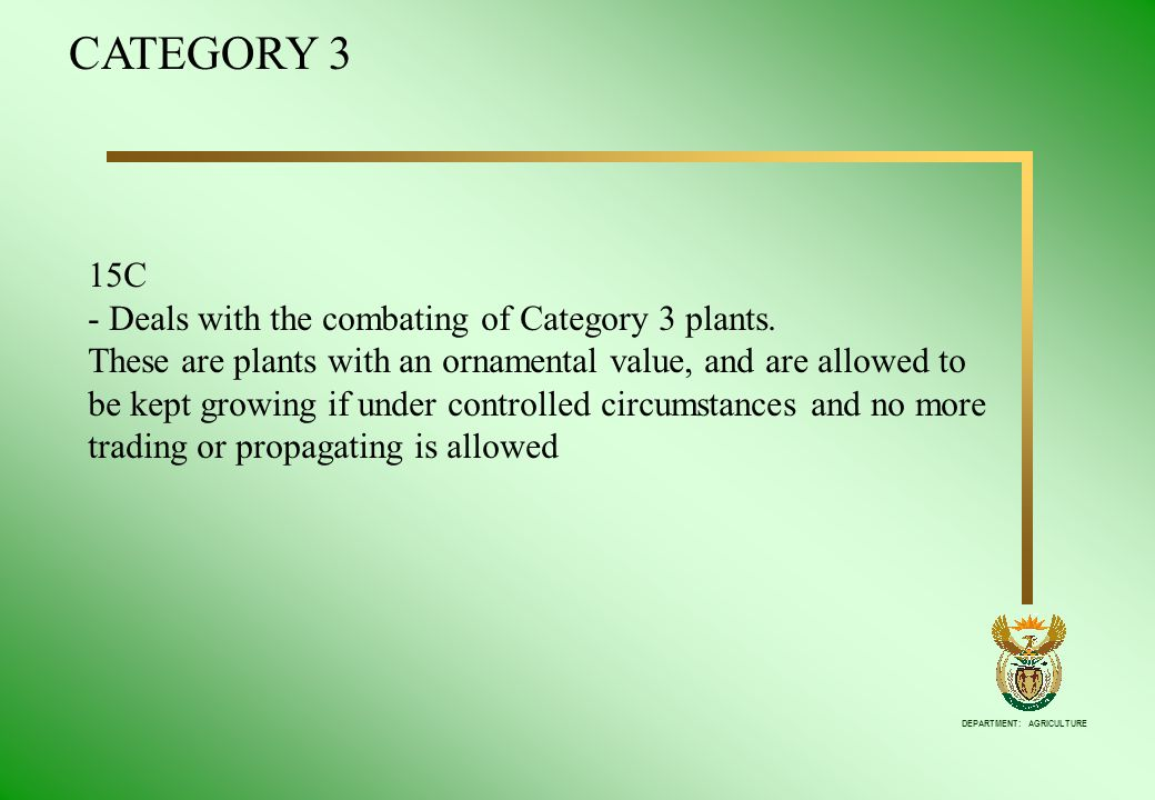 DEPARTMENT: AGRICULTURE 15C - Deals with the combating of Category 3 plants. These are plants with an ornamental value, and are allowed to be kept gro