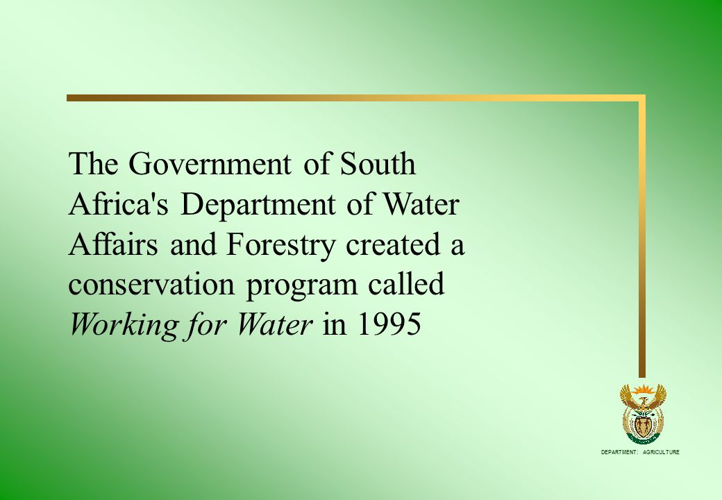 DEPARTMENT: AGRICULTURE The Government of South Africa's Department of Water Affairs and Forestry created a conservation program called Working for Wa