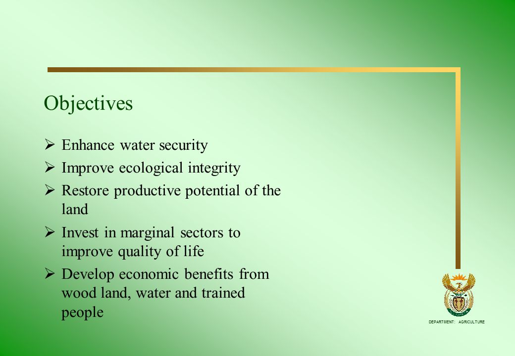 DEPARTMENT: AGRICULTURE Objectives Enhance water security Improve ecological integrity Restore productive potential of the land Invest in marginal sec