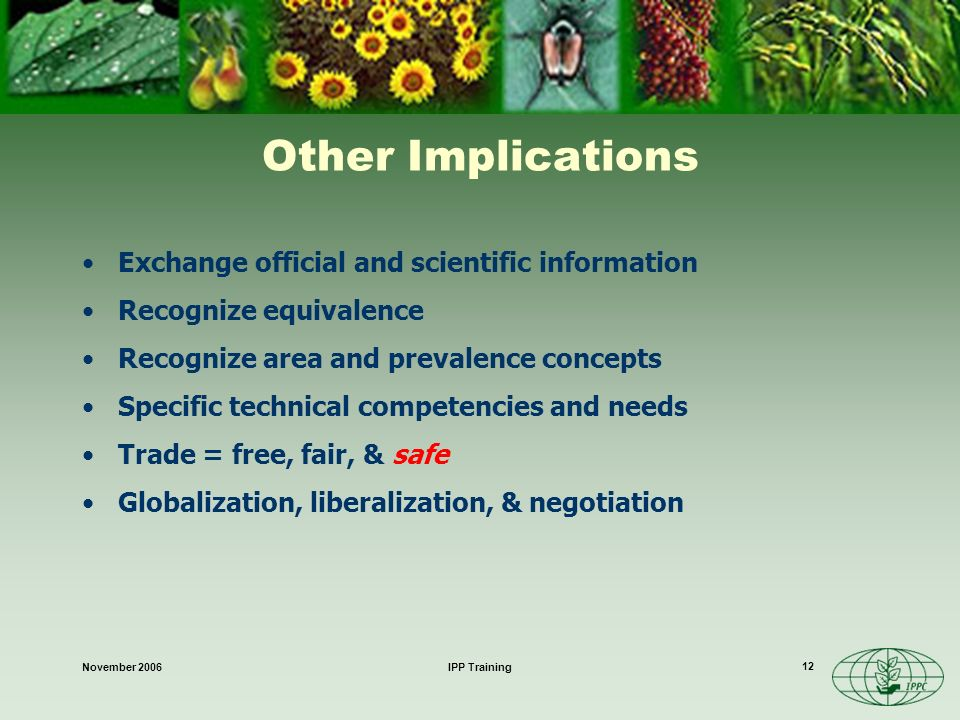 November 2006IPP Training 12 Other Implications Exchange official and scientific information Recognize equivalence Recognize area and prevalence concepts Specific technical competencies and needs Trade = free, fair, & safe Globalization, liberalization, & negotiation