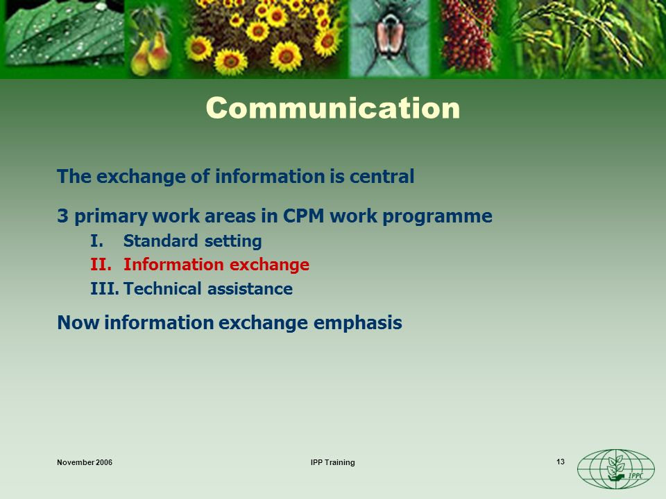 November 2006IPP Training 13 Communication The exchange of information is central 3 primary work areas in CPM work programme I.Standard setting II.Information exchange III.Technical assistance Now information exchange emphasis