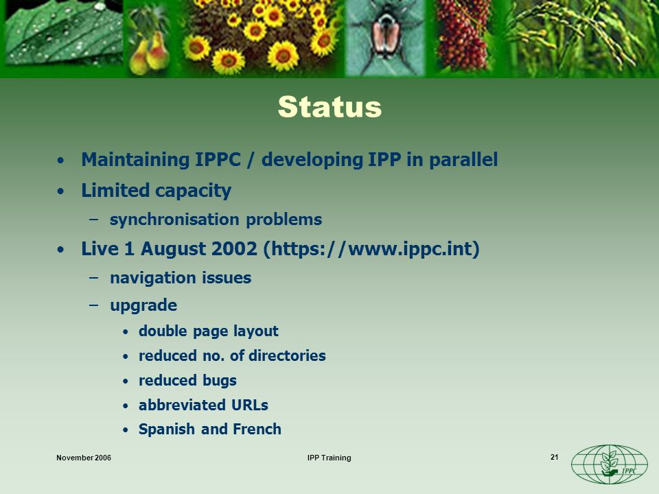 November 2006IPP Training 21 Status Maintaining IPPC / developing IPP in parallel Limited capacity –synchronisation problems Live 1 August 2002 (https://www.ippc.int) –navigation issues –upgrade double page layout reduced no.