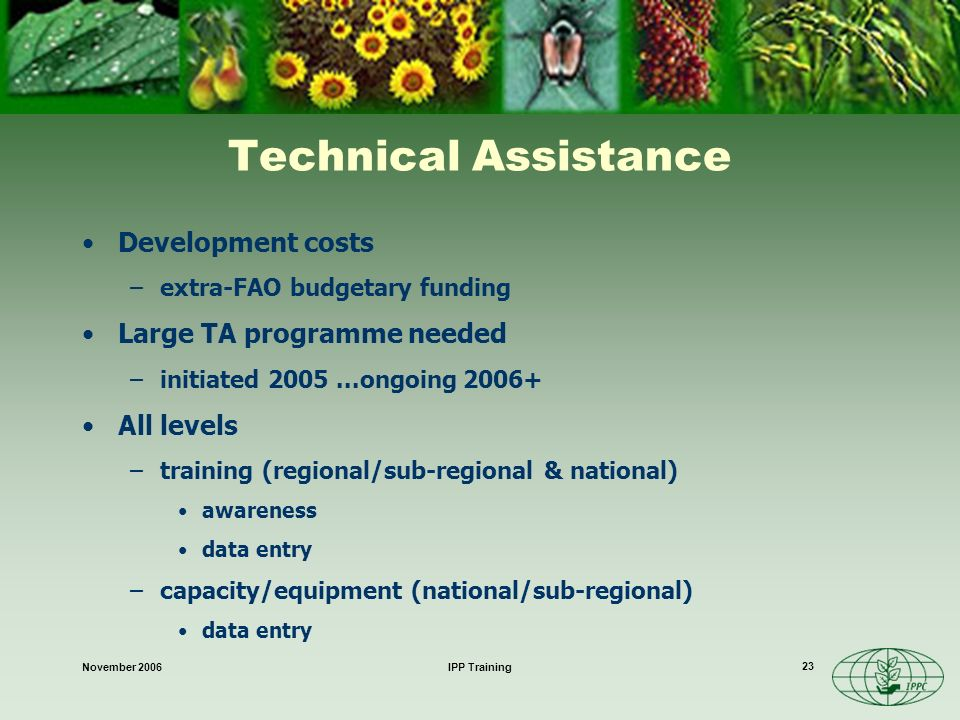 November 2006IPP Training 23 Technical Assistance Development costs –extra-FAO budgetary funding Large TA programme needed –initiated 2005...ongoing 2006+ All levels –training (regional/sub-regional & national) awareness data entry –capacity/equipment (national/sub-regional) data entry