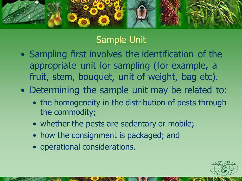 Sample Unit Sampling first involves the identification of the appropriate unit for sampling (for example, a fruit, stem, bouquet, unit of weight, bag etc).