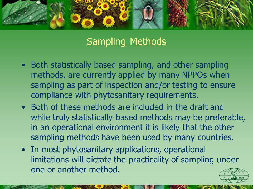 Sampling Methods Both statistically based sampling, and other sampling methods, are currently applied by many NPPOs when sampling as part of inspection and/or testing to ensure compliance with phytosanitary requirements.