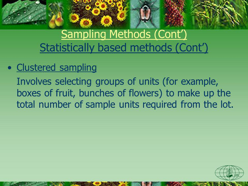 Sampling Methods (Cont) Statistically based methods (Cont) Clustered sampling Involves selecting groups of units (for example, boxes of fruit, bunches