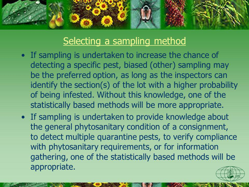 Selecting a sampling method If sampling is undertaken to increase the chance of detecting a specific pest, biased (other) sampling may be the preferre