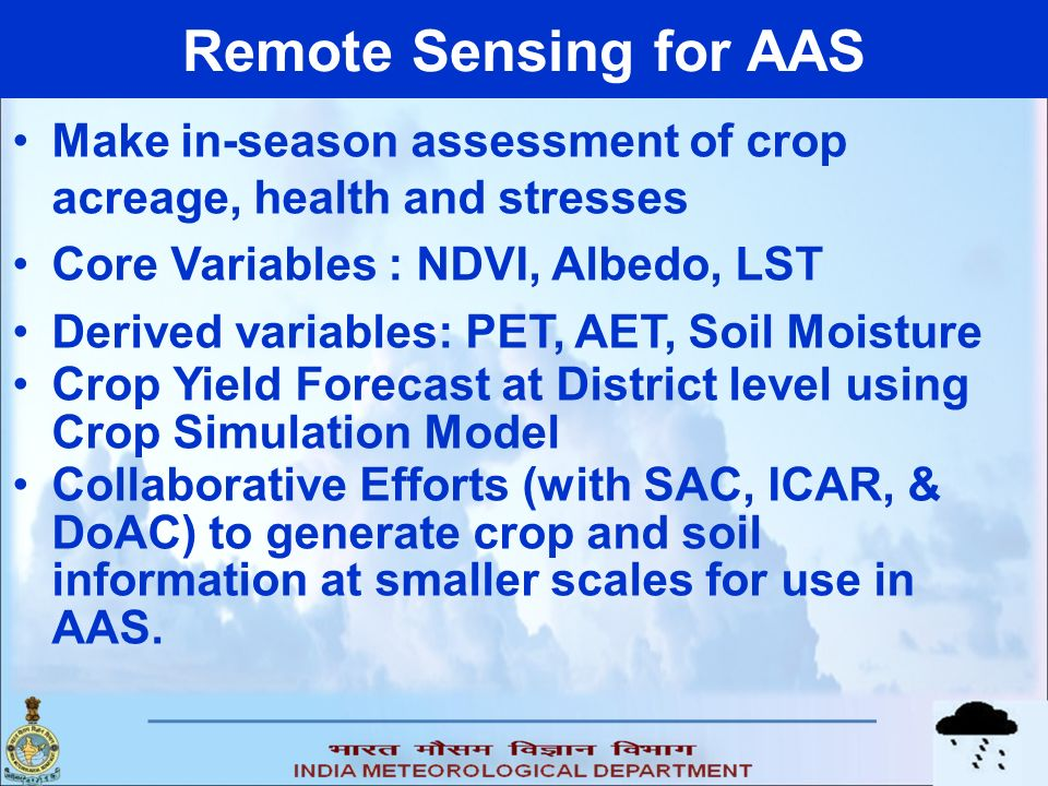 Remote Sensing for AAS Make in-season assessment of crop acreage, health and stresses Core Variables : NDVI, Albedo, LST Derived variables: PET, AET, Soil Moisture Crop Yield Forecast at District level using Crop Simulation Model Collaborative Efforts (with SAC, ICAR, & DoAC) to generate crop and soil information at smaller scales for use in AAS.
