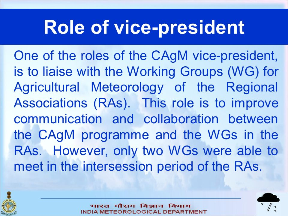 Role of vice-president One of the roles of the CAgM vice-president, is to liaise with the Working Groups (WG) for Agricultural Meteorology of the Regional Associations (RAs).