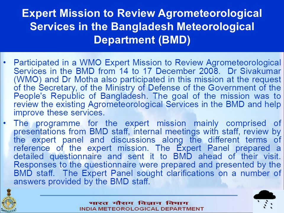 Expert Mission to Review Agrometeorological Services in the Bangladesh Meteorological Department (BMD) Participated in a WMO Expert Mission to Review Agrometeorological Services in the BMD from 14 to 17 December 2008.