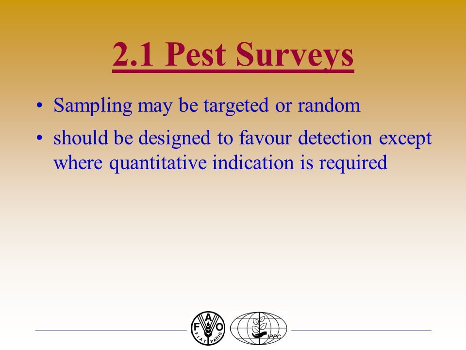 2.1 Pest Surveys Sampling may be targeted or random should be designed to favour detection except where quantitative indication is required