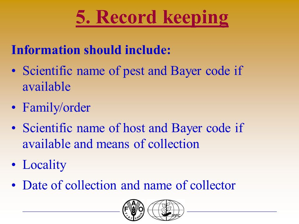 5. Record keeping Information should include: Scientific name of pest and Bayer code if available Family/order Scientific name of host and Bayer code