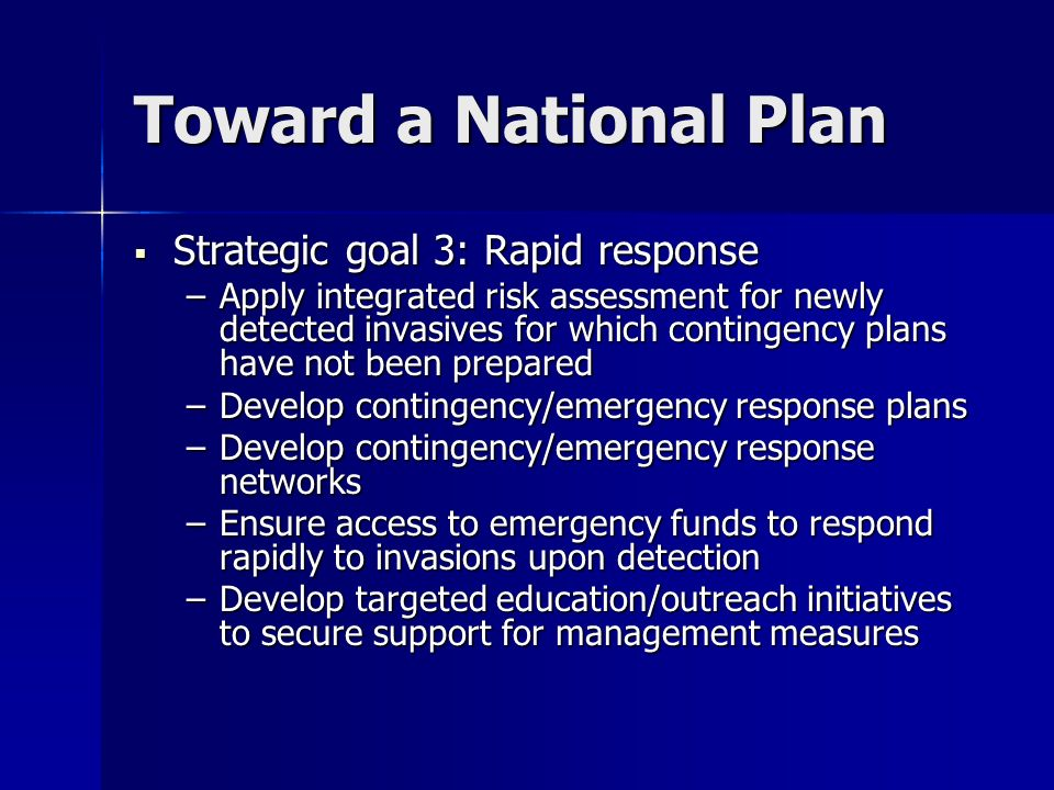 Toward a National Plan Strategic goal 3: Rapid response Strategic goal 3: Rapid response –Apply integrated risk assessment for newly detected invasives for which contingency plans have not been prepared –Develop contingency/emergency response plans –Develop contingency/emergency response networks –Ensure access to emergency funds to respond rapidly to invasions upon detection –Develop targeted education/outreach initiatives to secure support for management measures