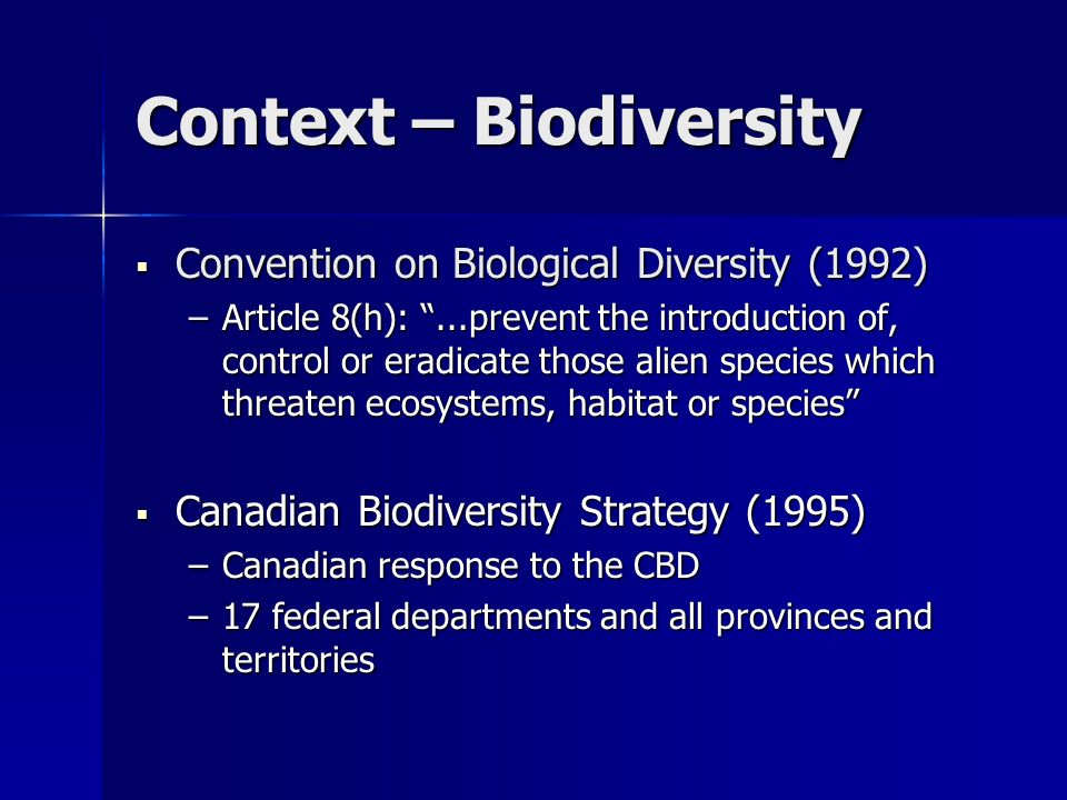 Context – Calls for action Commissioner on Environment and Sustainable Development Invasive Species Audit (Oct 2002) Commissioner on Environment and Sustainable Development Invasive Species Audit (Oct 2002) Government response to invasives that threaten biodiversity is not comparable to plant & animal health programs Government response to invasives that threaten biodiversity is not comparable to plant & animal health programs Federal investment is inadequate and inaction is leading to biodiversity loss Federal investment is inadequate and inaction is leading to biodiversity loss Environment Canada accepted the Audit recommendations: Environment Canada accepted the Audit recommendations: –coordinate a national action plan –secure commitment of relevant departments –monitor & report on effectiveness