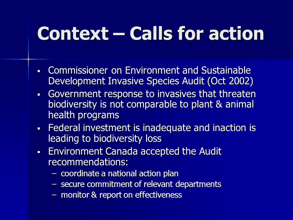 Context – Calls for action Commissioner on Environment and Sustainable Development Invasive Species Audit (Oct 2002) Commissioner on Environment and S