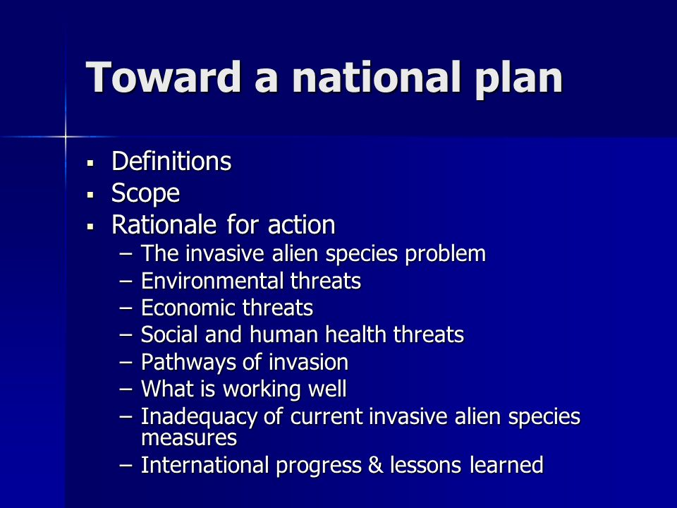 Toward a national plan 3 strategic challenges: 3 strategic challenges: – Integrate environmental considerations into decision-making with economic and social factors – Enhance coordination to respond more rapidly to new invasions and pathways of invasion – Strengthen programs to protect natural resources under pressure from increased global trade and travel