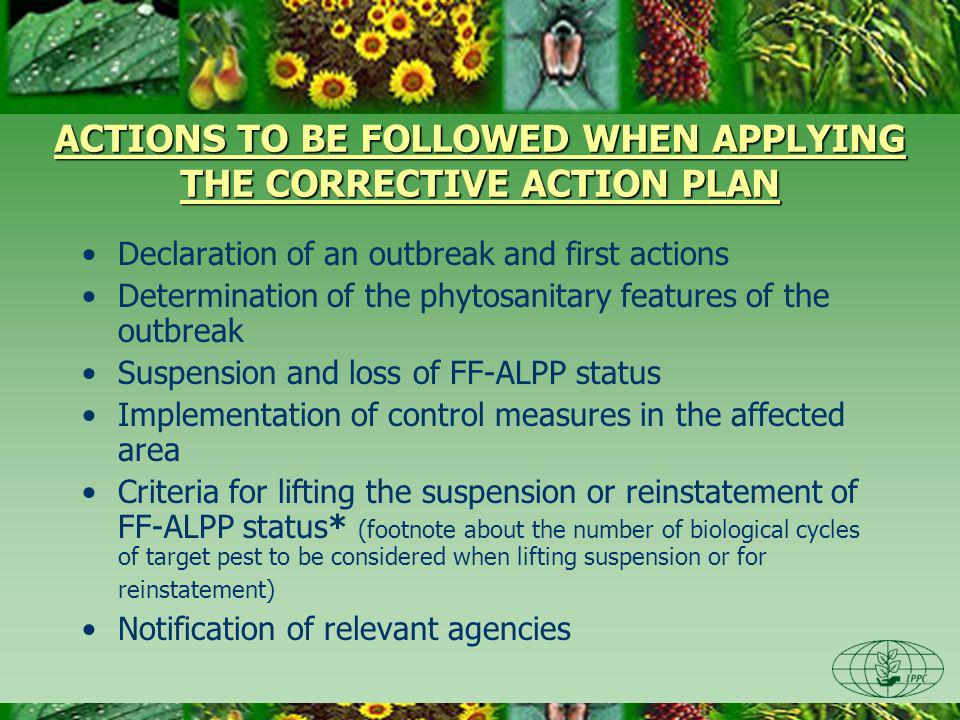 ACTIONS TO BE FOLLOWED WHEN APPLYING THE CORRECTIVE ACTION PLAN Declaration of an outbreak and first actions Determination of the phytosanitary features of the outbreak Suspension and loss of FF-ALPP status Implementation of control measures in the affected area Criteria for lifting the suspension or reinstatement of FF-ALPP status* (footnote about the number of biological cycles of target pest to be considered when lifting suspension or for reinstatement) Notification of relevant agencies