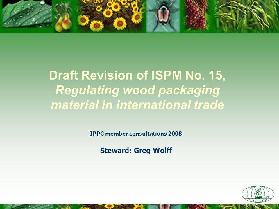 Draft Revision of ISPM No. 15, Regulating wood packaging material in international trade IPPC member consultations 2008 Steward: Greg Wolff