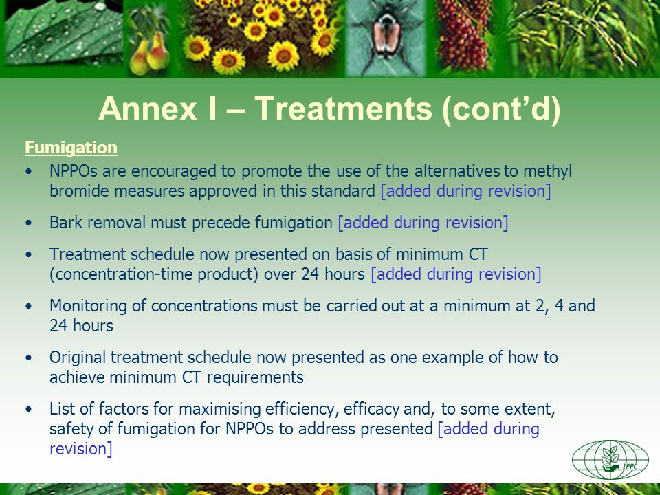 Annex I – Treatments (contd) Fumigation NPPOs are encouraged to promote the use of the alternatives to methyl bromide measures approved in this standa