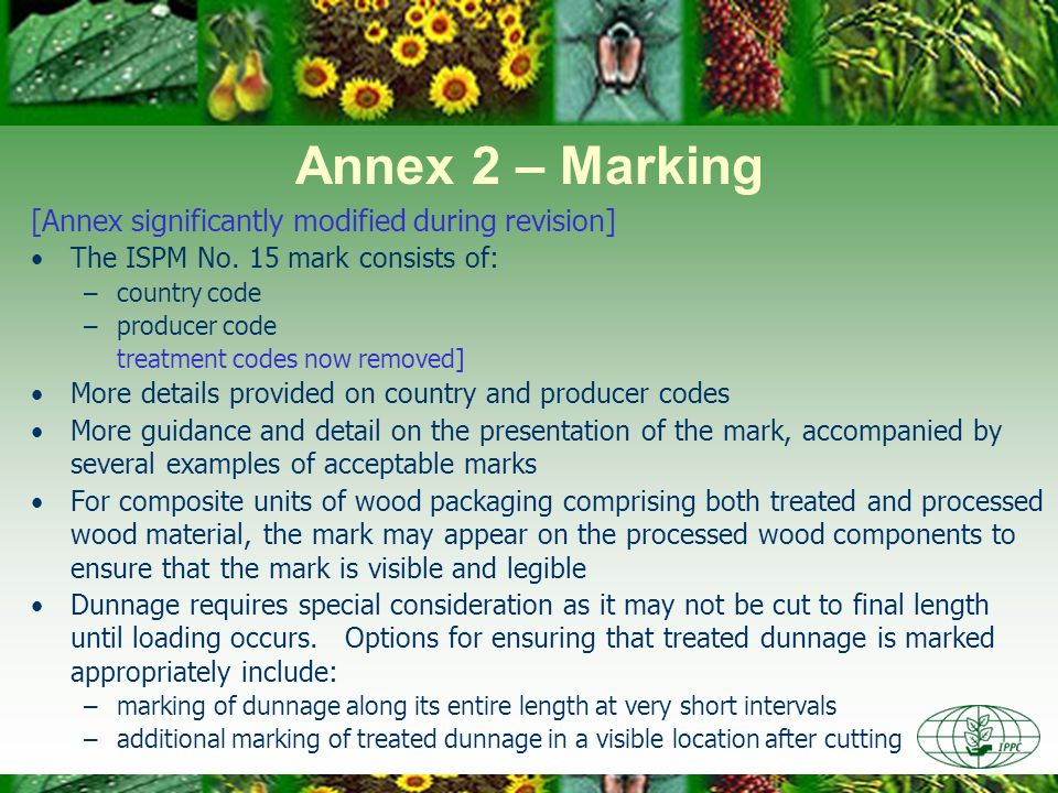 Annex 2 – Marking [Annex significantly modified during revision] The ISPM No. 15 mark consists of: –country code –producer code treatment codes now re