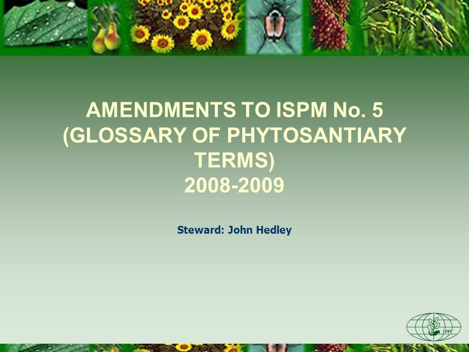 AMENDMENTS TO ISPM No. 5 (GLOSSARY OF PHYTOSANTIARY TERMS) 2008-2009 Steward: John Hedley
