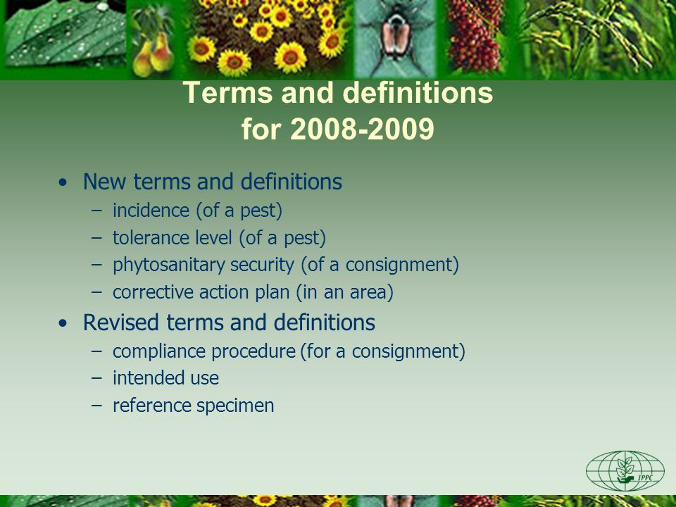 Terms and definitions for 2008-2009 New terms and definitions –incidence (of a pest) –tolerance level (of a pest) –phytosanitary security (of a consignment) –corrective action plan (in an area) Revised terms and definitions –compliance procedure (for a consignment) –intended use –reference specimen