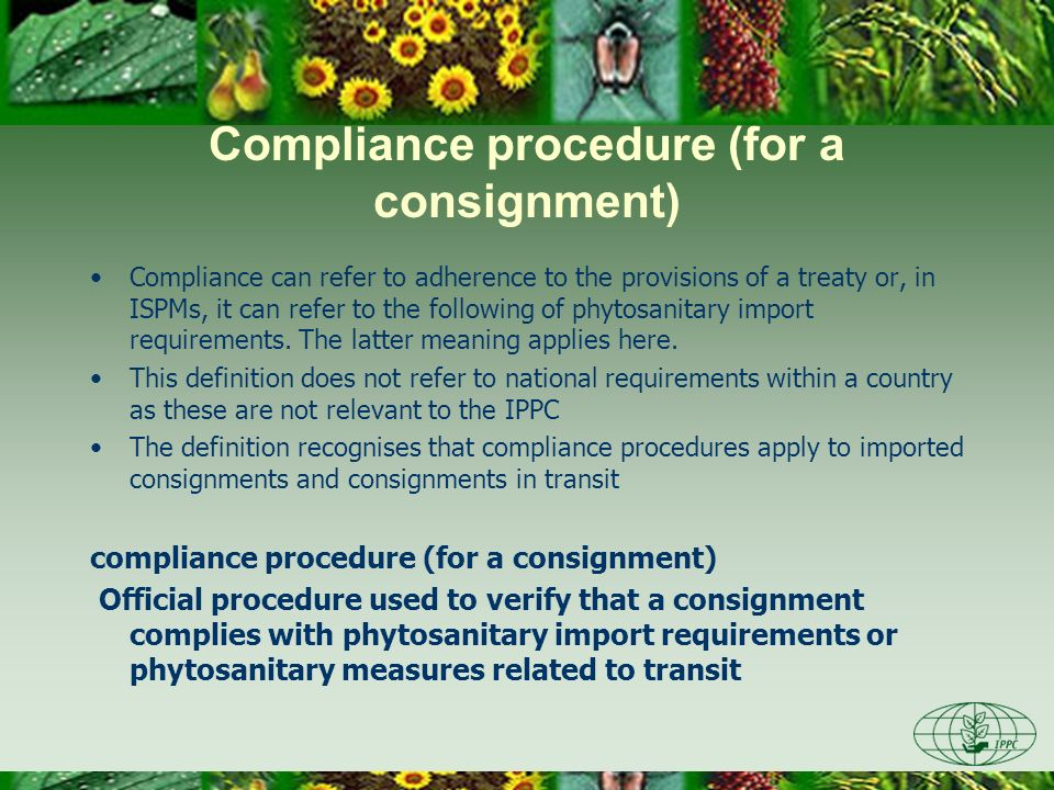 Compliance procedure (for a consignment) Compliance can refer to adherence to the provisions of a treaty or, in ISPMs, it can refer to the following of phytosanitary import requirements.