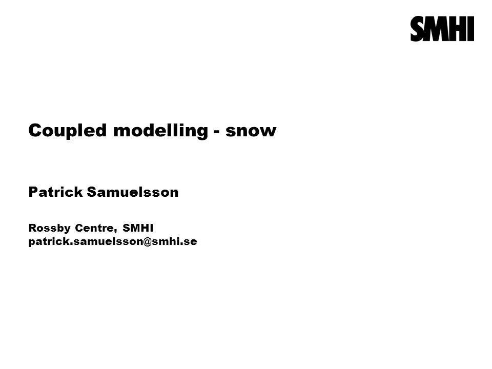 Coupled modelling - snow Patrick Samuelsson Rossby Centre, SMHI patrick.samuelsson@smhi.se