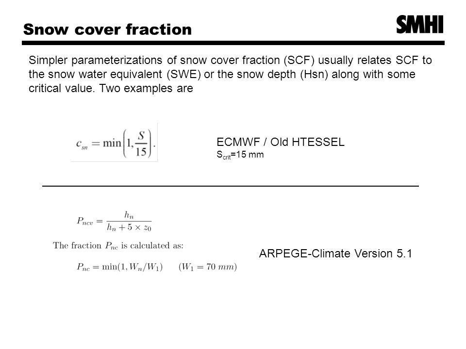 Snow cover fraction Simpler parameterizations of snow cover fraction (SCF) usually relates SCF to the snow water equivalent (SWE) or the snow depth (Hsn) along with some critical value.