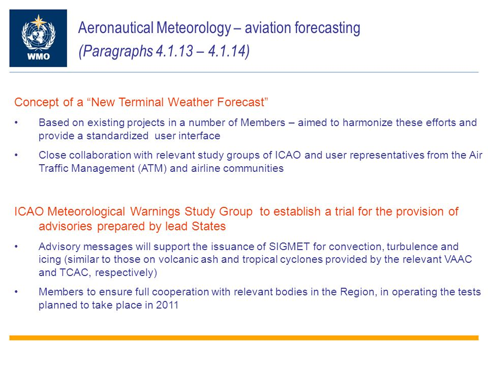 Aeronautical Meteorology – aviation forecasting (Paragraphs 4.1.13 – 4.1.14) WMO Concept of a New Terminal Weather Forecast Based on existing projects in a number of Members – aimed to harmonize these efforts and provide a standardized user interface Close collaboration with relevant study groups of ICAO and user representatives from the Air Traffic Management (ATM) and airline communities ICAO Meteorological Warnings Study Group to establish a trial for the provision of advisories prepared by lead States Advisory messages will support the issuance of SIGMET for convection, turbulence and icing (similar to those on volcanic ash and tropical cyclones provided by the relevant VAAC and TCAC, respectively) Members to ensure full cooperation with relevant bodies in the Region, in operating the tests planned to take place in 2011