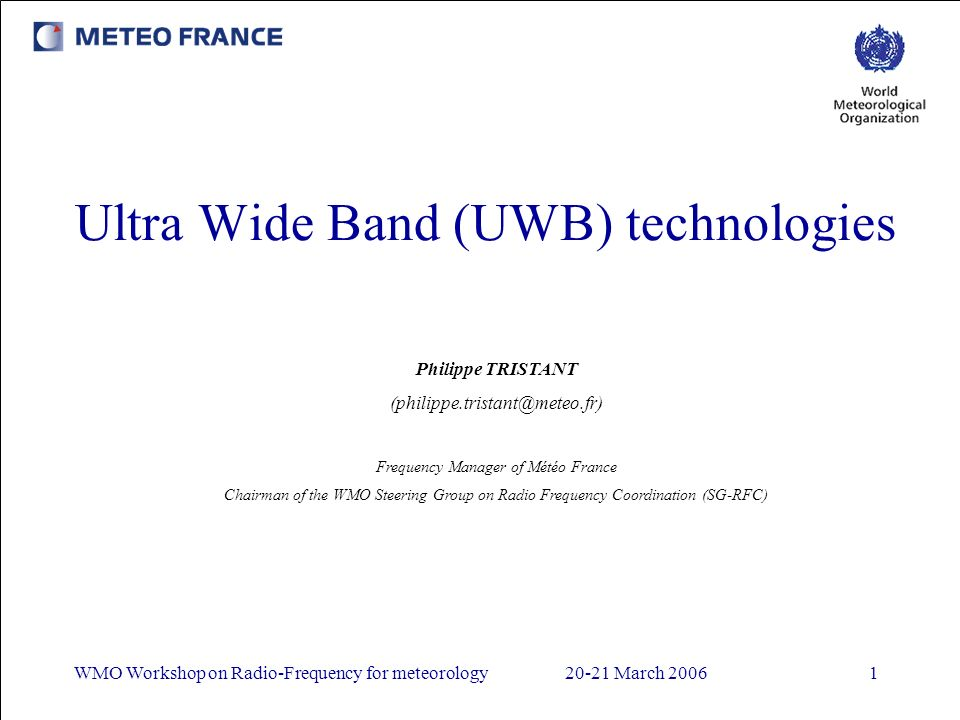 WMO Workshop on Radio-Frequency for meteorology20-21 March 20061 Ultra Wide Band (UWB) technologies Philippe TRISTANT (philippe.tristant@meteo.fr) Frequency Manager of Météo France Chairman of the WMO Steering Group on Radio Frequency Coordination (SG-RFC)
