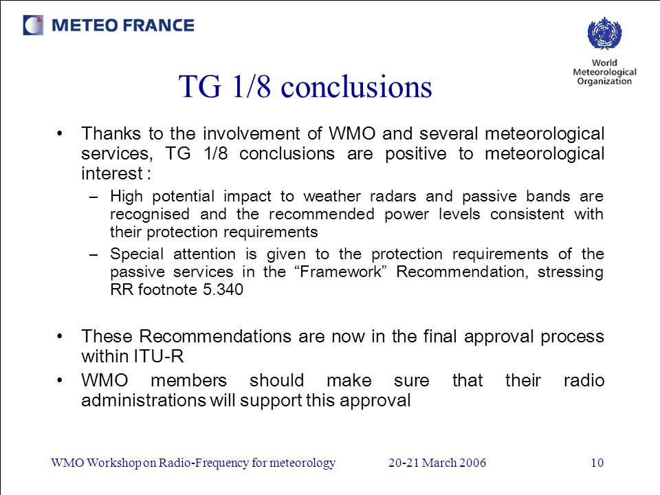 WMO Workshop on Radio-Frequency for meteorology20-21 March 200610 TG 1/8 conclusions Thanks to the involvement of WMO and several meteorological services, TG 1/8 conclusions are positive to meteorological interest : –High potential impact to weather radars and passive bands are recognised and the recommended power levels consistent with their protection requirements –Special attention is given to the protection requirements of the passive services in the Framework Recommendation, stressing RR footnote 5.340 These Recommendations are now in the final approval process within ITU-R WMO members should make sure that their radio administrations will support this approval