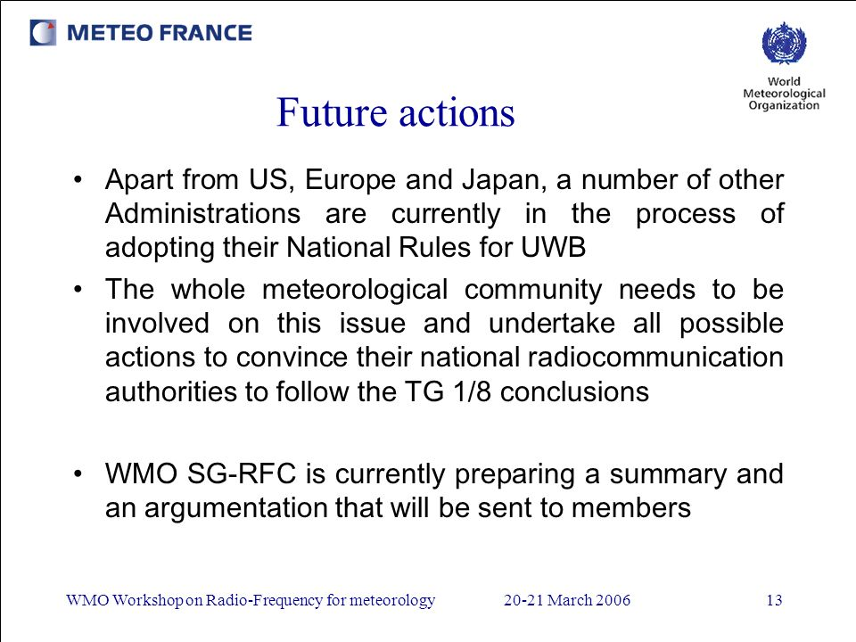 WMO Workshop on Radio-Frequency for meteorology20-21 March Future actions Apart from US, Europe and Japan, a number of other Administrations are currently in the process of adopting their National Rules for UWB The whole meteorological community needs to be involved on this issue and undertake all possible actions to convince their national radiocommunication authorities to follow the TG 1/8 conclusions WMO SG-RFC is currently preparing a summary and an argumentation that will be sent to members