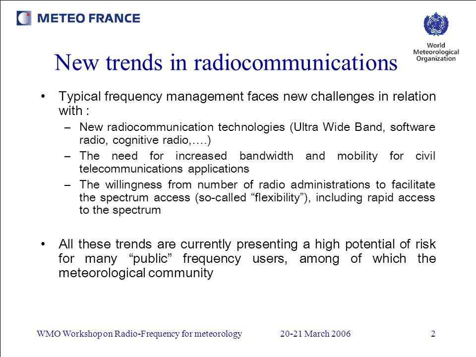 WMO Workshop on Radio-Frequency for meteorology20-21 March New trends in radiocommunications Typical frequency management faces new challenges in relation with : –New radiocommunication technologies (Ultra Wide Band, software radio, cognitive radio,….) –The need for increased bandwidth and mobility for civil telecommunications applications –The willingness from number of radio administrations to facilitate the spectrum access (so-called flexibility), including rapid access to the spectrum All these trends are currently presenting a high potential of risk for many public frequency users, among of which the meteorological community