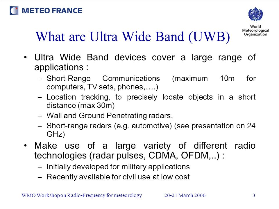 WMO Workshop on Radio-Frequency for meteorology20-21 March 20063 What are Ultra Wide Band (UWB) Ultra Wide Band devices cover a large range of applications : –Short-Range Communications (maximum 10m for computers, TV sets, phones,….) –Location tracking, to precisely locate objects in a short distance (max 30m) –Wall and Ground Penetrating radars, –Short-range radars (e.g.